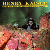 Henry Kaiser ‎– Those Who Know History Are Doomed To Repeat It